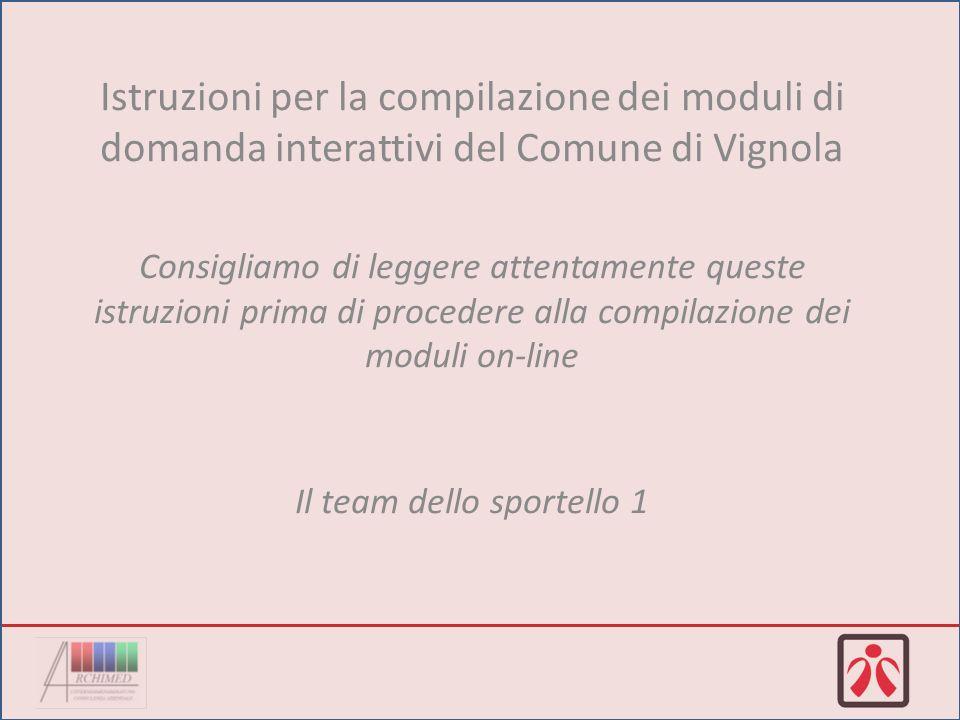 Istruzioni per la compilazione dei moduli di domanda interattivi del Comune di Vignola Consigliamo di leggere attentamente queste istruzioni prima di procedere alla compilazione dei moduli on-line Il team dello sportello 1