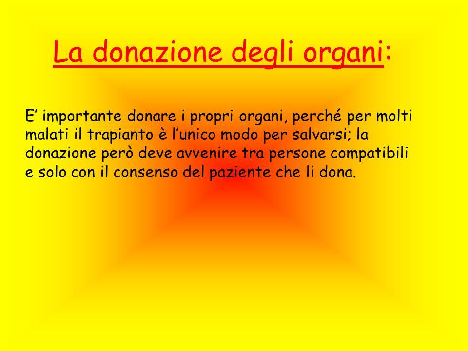 La donazione degli organi: E importante donare i propri organi, perché per molti malati il trapianto è lunico modo per salvarsi; la donazione però deve avvenire tra persone compatibili e solo con il consenso del paziente che li dona.