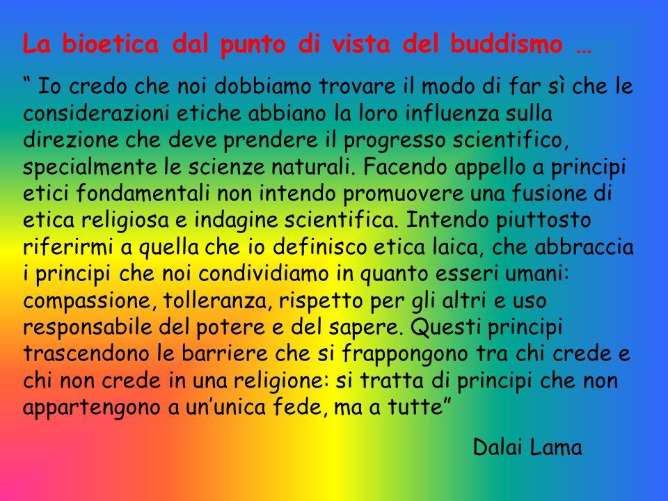 La bioetica dal punto di vista del buddismo … Io credo che noi dobbiamo trovare il modo di far sì che le considerazioni etiche abbiano la loro influenza sulla direzione che deve prendere il progresso scientifico, specialmente le scienze naturali.