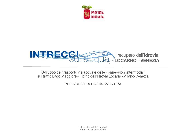 Sviluppo del trasporto via acqua e delle connessioni intermodali sul tratto Lago Maggiore - Ticino dellIdrovia Locarno-Milano-Venezia INTERREG IVA ITALIA-SVIZZERA Dott.ssa Benedetta Baraggioli Arona - 30 novembre 2011