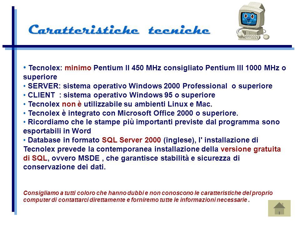 Tecnolex: minimo Pentium II 450 MHz consigliato Pentium III 1000 MHz o superiore SERVER: sistema operativo Windows 2000 Professional o superiore CLIENT : sistema operativo Windows 95 o superiore Tecnolex non è utilizzabile su ambienti Linux e Mac.