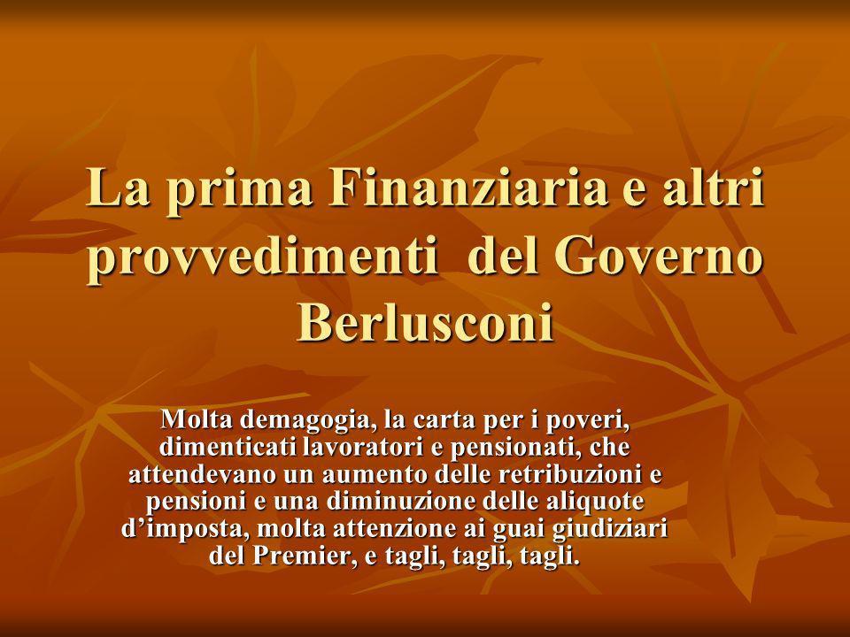 La prima Finanziaria e altri provvedimenti del Governo Berlusconi Molta demagogia, la carta per i poveri, dimenticati lavoratori e pensionati, che attendevano un aumento delle retribuzioni e pensioni e una diminuzione delle aliquote dimposta, molta attenzione ai guai giudiziari del Premier, e tagli, tagli, tagli.