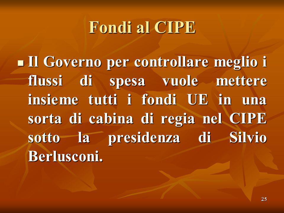 25 Fondi al CIPE Il Governo per controllare meglio i flussi di spesa vuole mettere insieme tutti i fondi UE in una sorta di cabina di regia nel CIPE sotto la presidenza di Silvio Berlusconi.