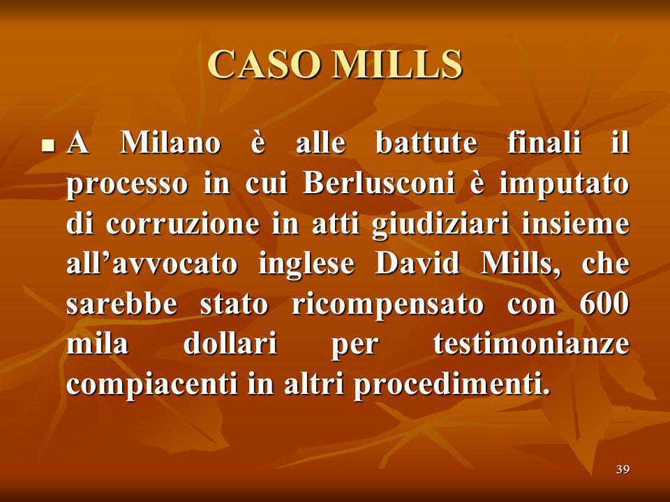 39 CASO MILLS A Milano è alle battute finali il processo in cui Berlusconi è imputato di corruzione in atti giudiziari insieme allavvocato inglese David Mills, che sarebbe stato ricompensato con 600 mila dollari per testimonianze compiacenti in altri procedimenti.