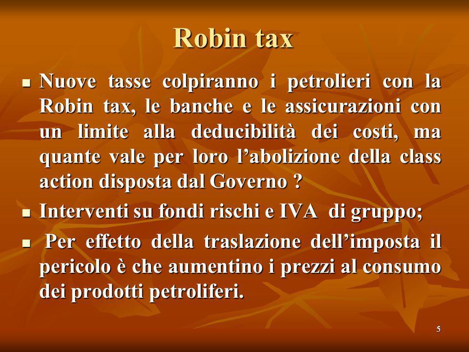 5 Robin tax Nuove tasse colpiranno i petrolieri con la Robin tax, le banche e le assicurazioni con un limite alla deducibilità dei costi, ma quante vale per loro labolizione della class action disposta dal Governo .