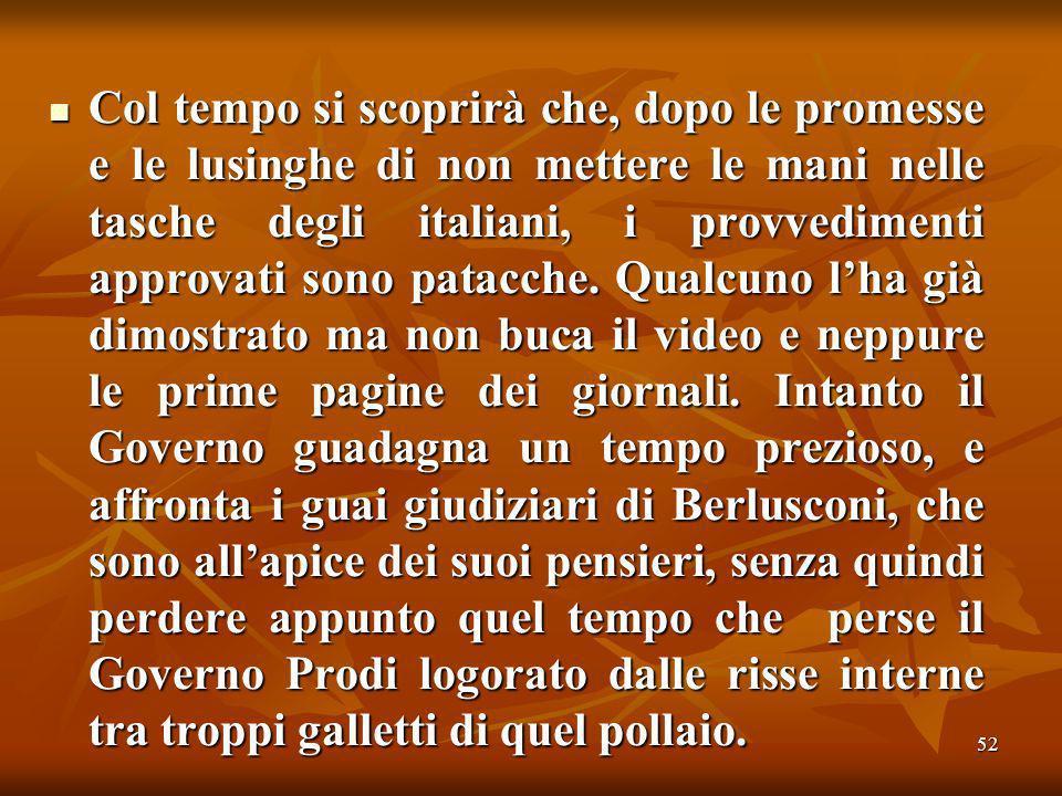 52 Col tempo si scoprirà che, dopo le promesse e le lusinghe di non mettere le mani nelle tasche degli italiani, i provvedimenti approvati sono patacche.