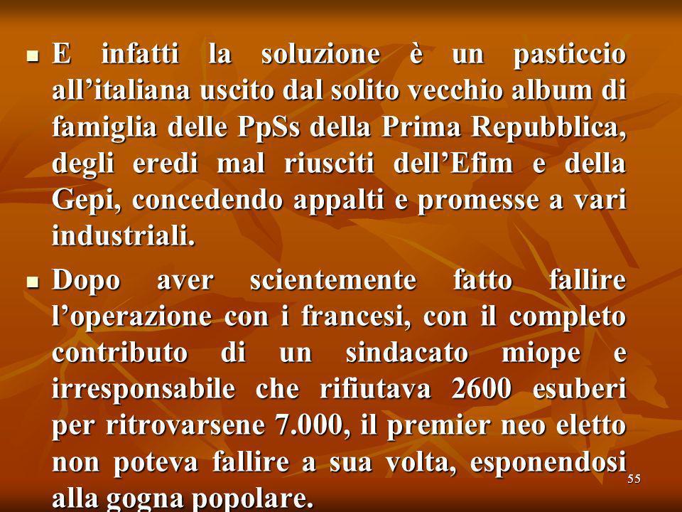55 E infatti la soluzione è un pasticcio allitaliana uscito dal solito vecchio album di famiglia delle PpSs della Prima Repubblica, degli eredi mal riusciti dellEfim e della Gepi, concedendo appalti e promesse a vari industriali.