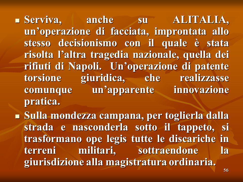 56 Serviva, anche su ALITALIA, unoperazione di facciata, improntata allo stesso decisionismo con il quale è stata risolta laltra tragedia nazionale, quella dei rifiuti di Napoli.