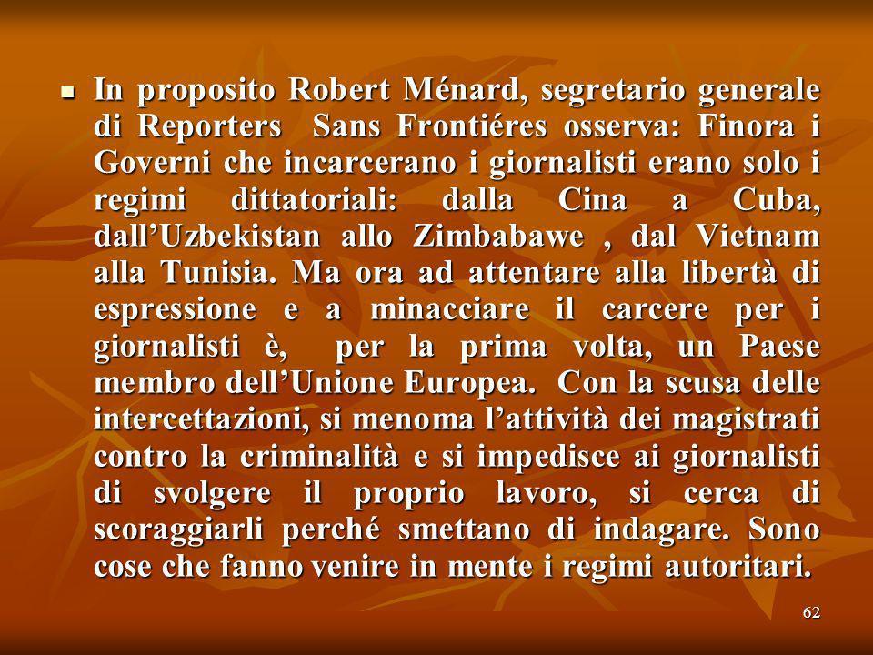 62 In proposito Robert Ménard, segretario generale di Reporters Sans Frontiéres osserva: Finora i Governi che incarcerano i giornalisti erano solo i regimi dittatoriali: dalla Cina a Cuba, dallUzbekistan allo Zimbabawe, dal Vietnam alla Tunisia.