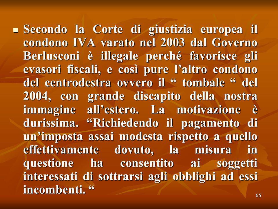 65 Secondo la Corte di giustizia europea il condono IVA varato nel 2003 dal Governo Berlusconi è illegale perché favorisce gli evasori fiscali, e così pure laltro condono del centrodestra ovvero il tombale del 2004, con grande discapito della nostra immagine allestero.