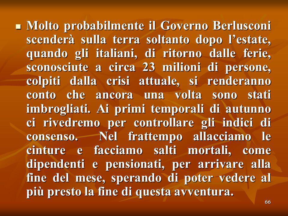 66 Molto probabilmente il Governo Berlusconi scenderà sulla terra soltanto dopo lestate, quando gli italiani, di ritorno dalle ferie, sconosciute a circa 23 milioni di persone, colpiti dalla crisi attuale, si renderanno conto che ancora una volta sono stati imbrogliati.