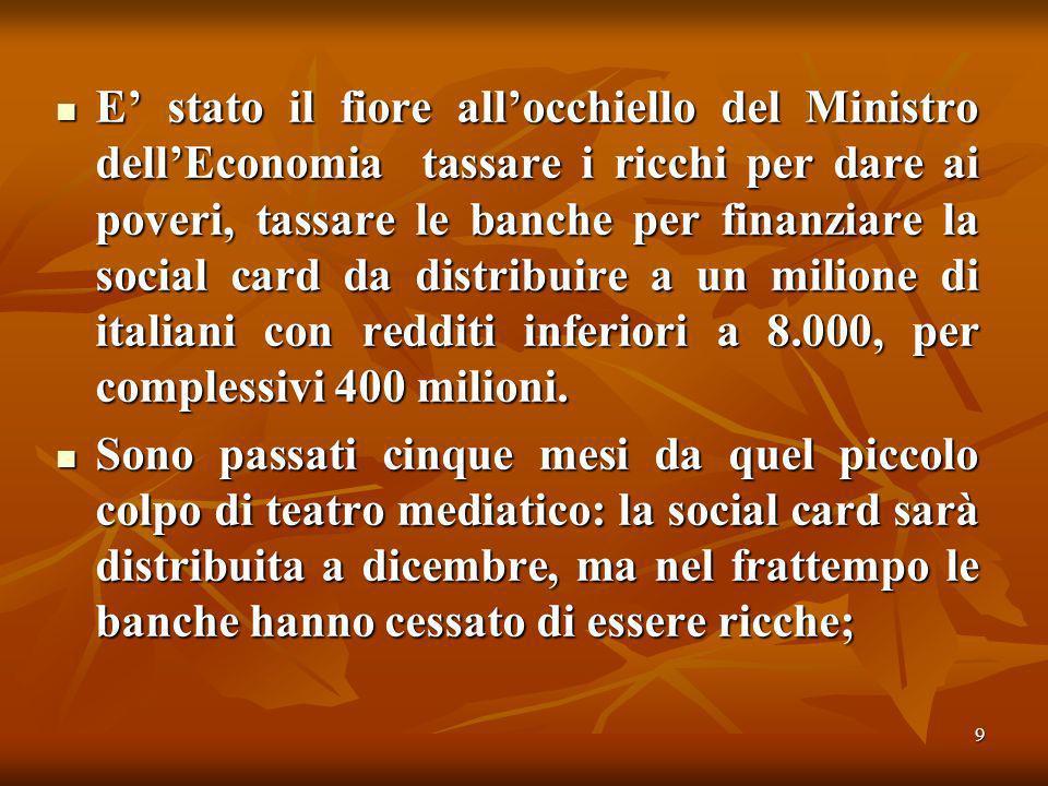 9 E stato il fiore allocchiello del Ministro dellEconomia tassare i ricchi per dare ai poveri, tassare le banche per finanziare la social card da distribuire a un milione di italiani con redditi inferiori a 8.000, per complessivi 400 milioni.