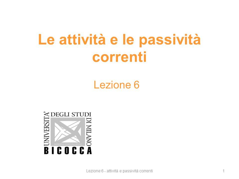 Le attività e le passività correnti Lezione 6 1Lezione 6 - attività e passività correnti