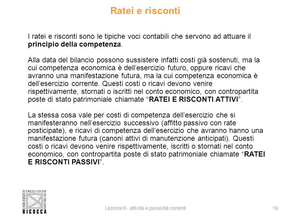 Ratei e risconti 19Lezione 6 - attività e passività correnti I ratei e risconti sono le tipiche voci contabili che servono ad attuare il principio della competenza.