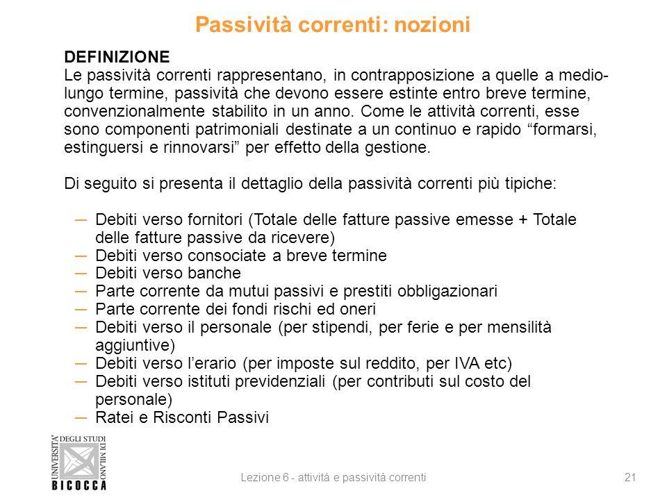 Passività correnti: nozioni 21Lezione 6 - attività e passività correnti DEFINIZIONE Le passività correnti rappresentano, in contrapposizione a quelle