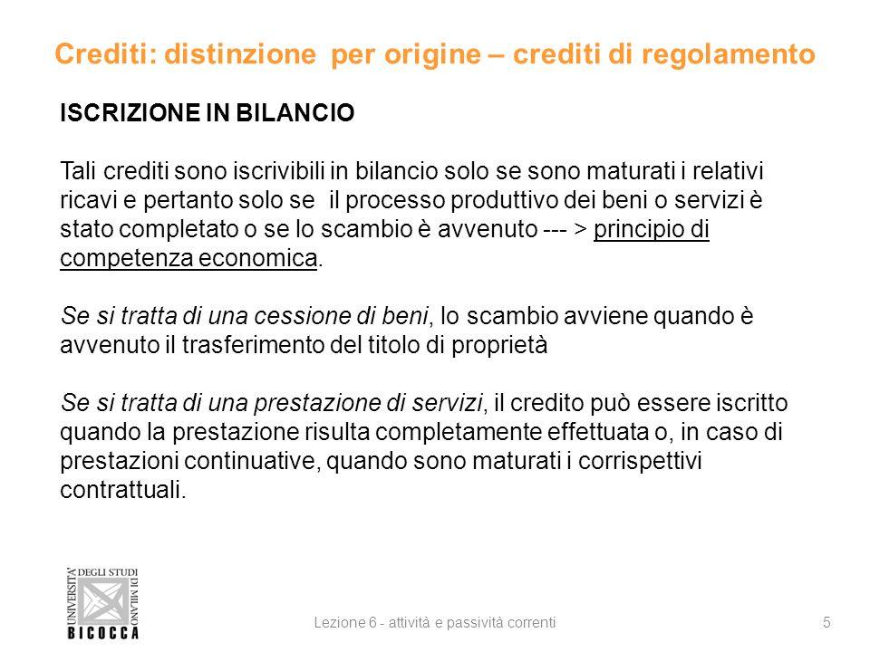 Crediti: distinzione per origine – crediti di regolamento 5Lezione 6 - attività e passività correnti ISCRIZIONE IN BILANCIO Tali crediti sono iscrivib