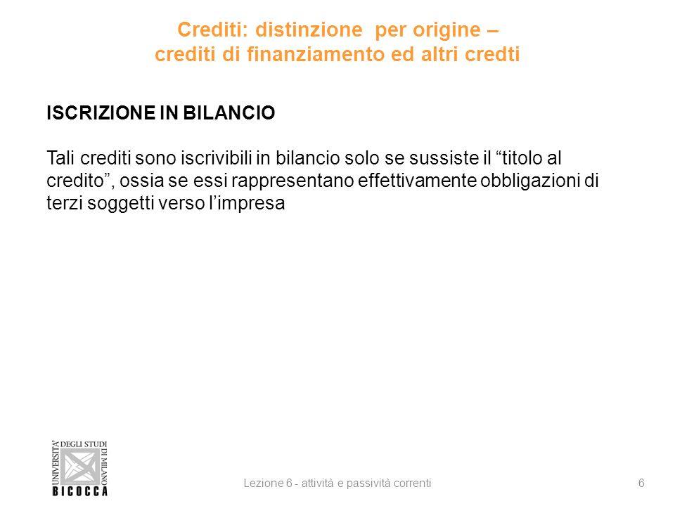 Crediti: distinzione per origine – crediti di finanziamento ed altri credti 6Lezione 6 - attività e passività correnti ISCRIZIONE IN BILANCIO Tali cre