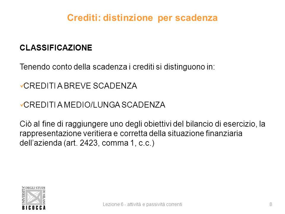 Crediti: distinzione per scadenza 8Lezione 6 - attività e passività correnti CLASSIFICAZIONE Tenendo conto della scadenza i crediti si distinguono in:
