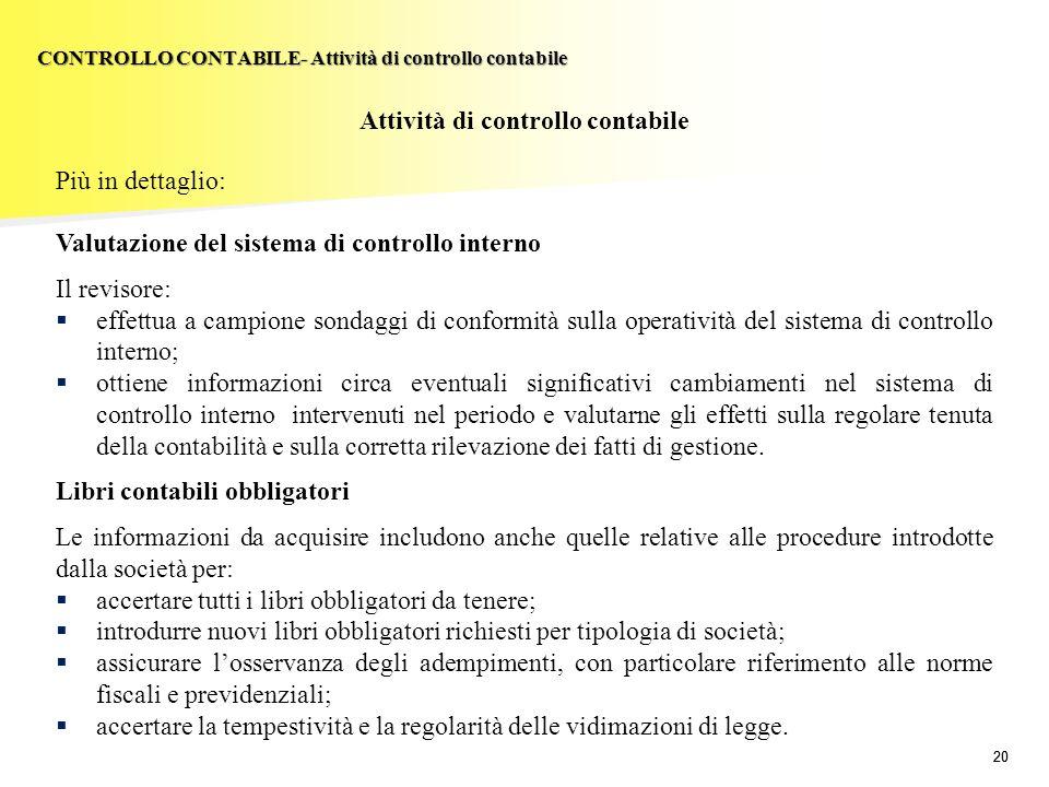 20 Attività di controllo contabile Più in dettaglio: Valutazione del sistema di controllo interno Il revisore: effettua a campione sondaggi di conform