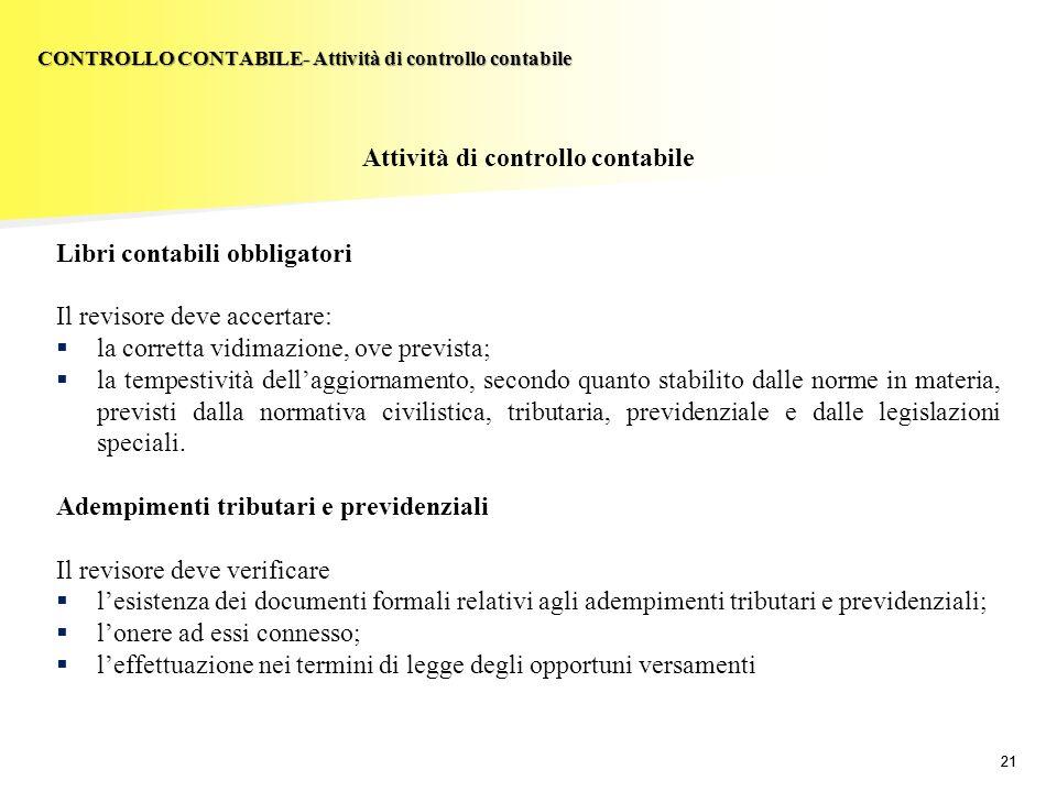 21 Attività di controllo contabile Libri contabili obbligatori Il revisore deve accertare: la corretta vidimazione, ove prevista; la tempestività dell