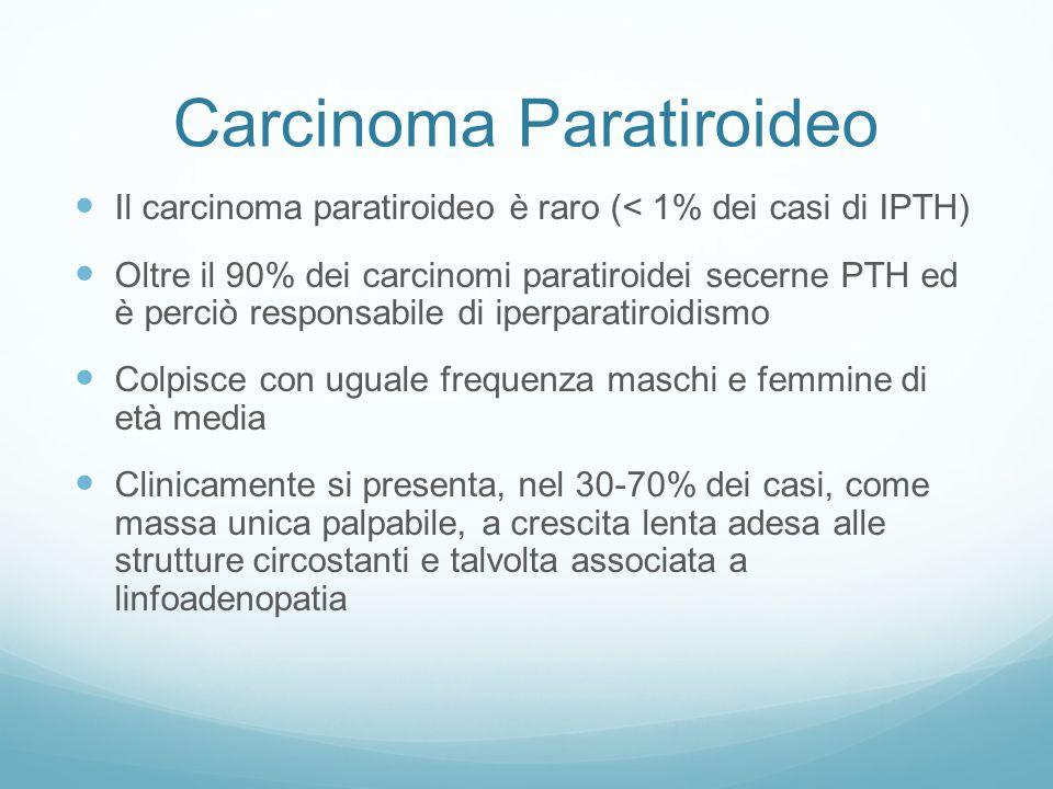 Carcinoma Paratiroideo Il carcinoma paratiroideo è raro (< 1% dei casi di IPTH) Oltre il 90% dei carcinomi paratiroidei secerne PTH ed è perciò responsabile di iperparatiroidismo Colpisce con uguale frequenza maschi e femmine di età media Clinicamente si presenta, nel 30-70% dei casi, come massa unica palpabile, a crescita lenta adesa alle strutture circostanti e talvolta associata a linfoadenopatia