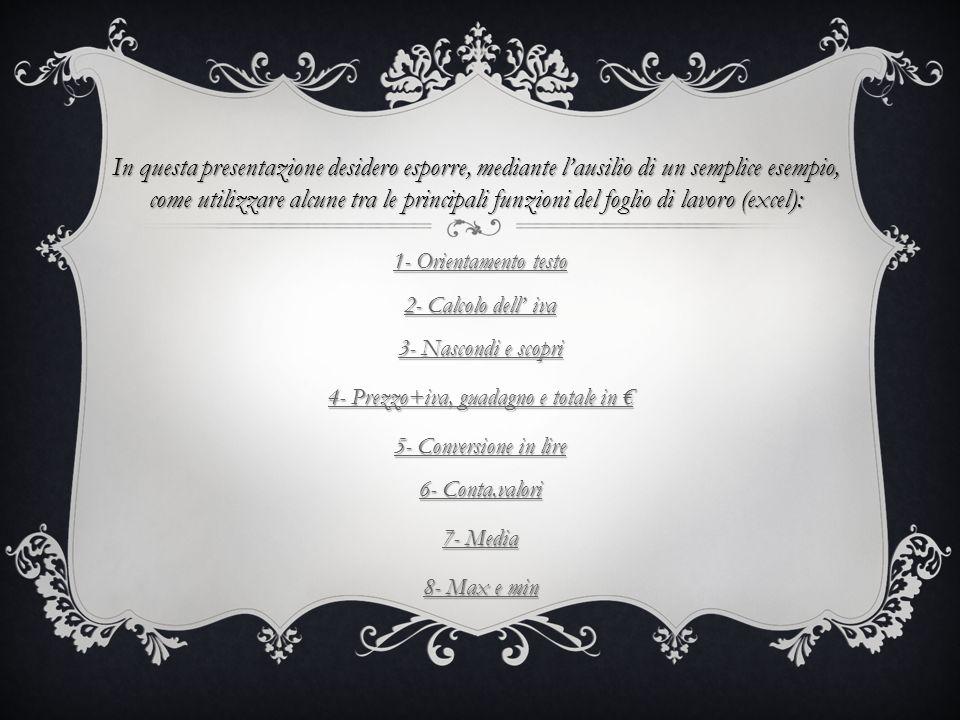 1- Orientamento testo 2- Calcolo dell iva 3- Nascondi e scopri 1- Orientamento testo 2- Calcolo dell iva 3- Nascondi e scopri 4- Prezzo+iva, guadagno e totale in 4- Prezzo+iva, guadagno e totale in 5- Conversione in lire 6- Conta.valori 5- Conversione in lire 6- Conta.valori 7- Media 7- Media 8- Max e min 8- Max e min In questa presentazione desidero esporre, mediante lausilio di un semplice esempio, come utilizzare alcune tra le principali funzioni del foglio di lavoro (excel):