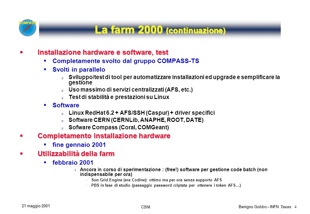 CSNI Benigno Gobbo – INFN Trieste 4 21 maggio 2001 La farm 2000 (continuazione) Installazione hardware e software, test Installazione hardware e software, test Completamente svolto dal gruppo COMPASS-TS Svolti in parallelo Sviluppo/test di tool per automatizzare installazioni ed upgrade e semplificare la gestione Uso massimo di servizi centralizzati (AFS, etc.) Test di stabilità e prestazioni su Linux Software Linux RedHat 6.2 + AFS/SSH (Caspur) + driver specifici Software CERN (CERNLib, ANAPHE, ROOT, DATE) Sofware Compass (Coral, COMGeant) Completamento installazione hardware Completamento installazione hardware fine gennaio 2001 Utilizzabilità della farm Utilizzabilità della farm febbraio 2001 Ancora in corso di sperimentazione : (free!) software per gestione code batch (non indispensabile per ora) ·Sun Grid Engine (era Codine): ottimo ma per ora senza supporto AFS ·PBS in fase di studio (passaggio password criptata per ottenere i token AFS…)