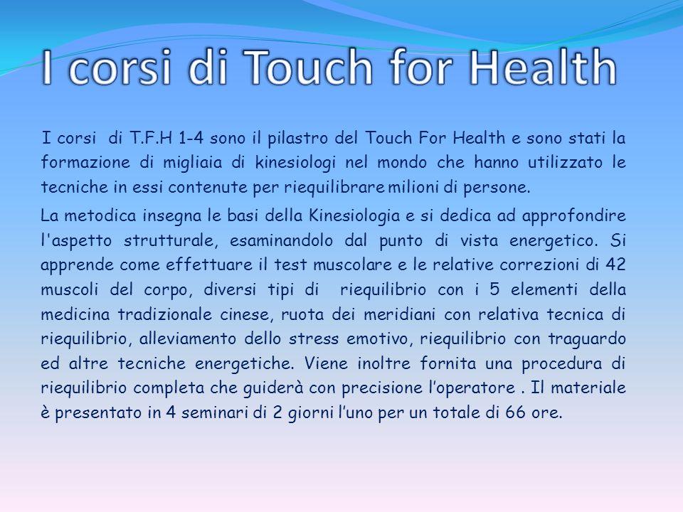Touch for Health 1 Programma ore minime 18 Introduzione al Touch for Health; test muscolare; riequilibrio dei 14 muscoli ognuno associato ad un meridiano della medicina cinese ed ad un organo tramite la stimolazione dei punti riflessi neurolinfatici, neurovascolari, massaggio del meridiano, inserzione/origine del muscolo.