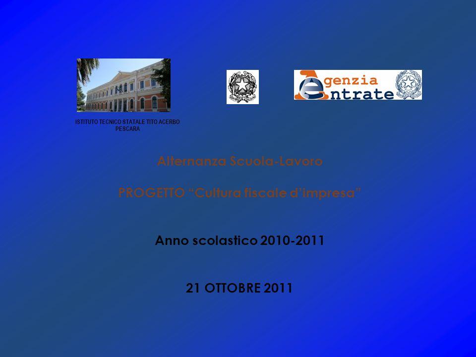 Alternanza Scuola-Lavoro PROGETTO Cultura fiscale dimpresa Anno scolastico 2010-2011 21 OTTOBRE 2011 ISTITUTO TECNICO STATALE TITO ACERBO PESCARA