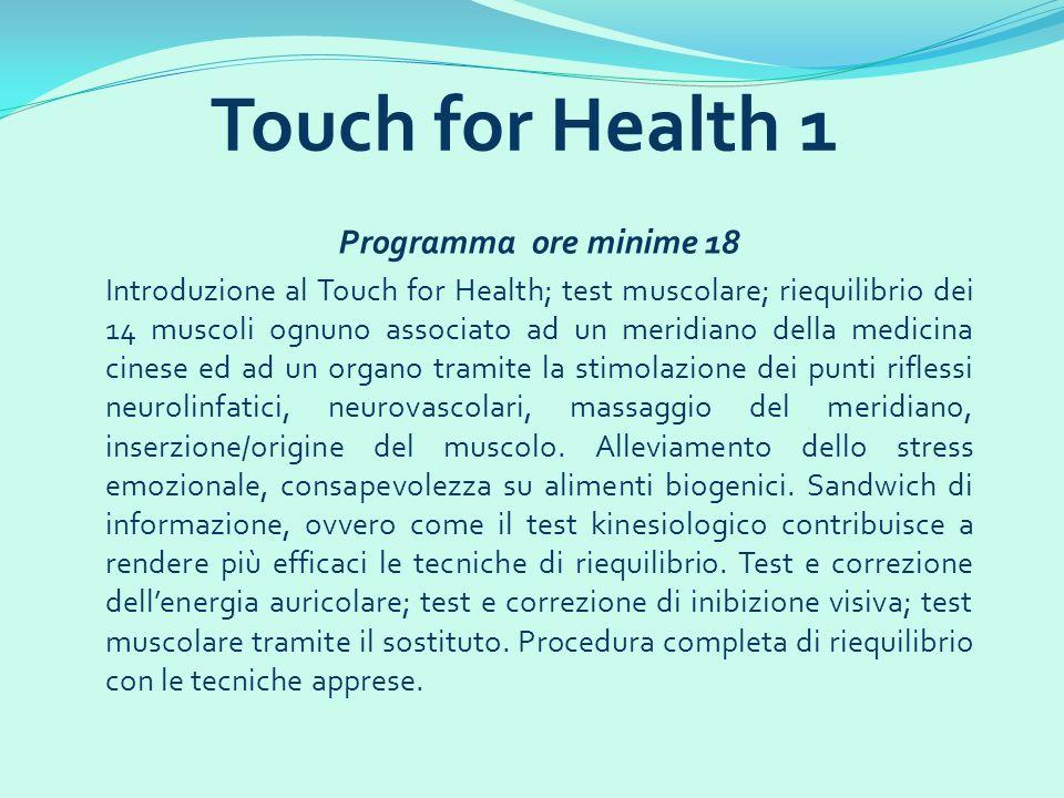 Programma ore minime 16 Test e correzioni di nuovi 14 muscoli; riequilibrio dei 14 muscoli principali con i 5 elementi, punti di allarme in kinesiologia; punti di agopressione per tonificare i muscoli; riequilibrio con traguardo; riequilibrio dei 14 muscoli del Touch For Health 1 con la ruota dei meridiani; tecnica di alleviamento dello stress emotivo per eventi futuri; tecniche delle cellule a fuso e dellorgano tendineo di Golgi; localizzazione del circuito; digitopressione per il dolore localizzato e superficiale; movimento incrociato per lintegrazione emisferica; informazioni utili per un riequilibrio; protocollo applicativo delle tecniche apprese al Touch For Health 2