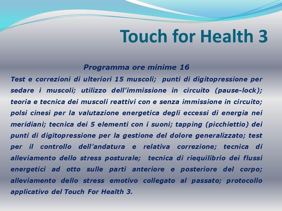 Touch for Health 4 Programma ore minime 16 Riequilibrio dei 5 elementi con le emozioni; correzione della debolezza bilaterale di un muscolo; consapevolezza alimentare con il modo della sensibilità; analisi posturale kinesiologica; 5 elementi con la nutrizione; test e correzioni dei 42 muscoli in piedi; riequilibrazione dei colori con i 5 elementi; 42 muscoli visti dal punto di vista strutturale con riequilibrio; tecnica di riequilibrio allora del giorno; procedura completa di riequilibrio comprendente le tecniche di tutti e 4 i livelli.