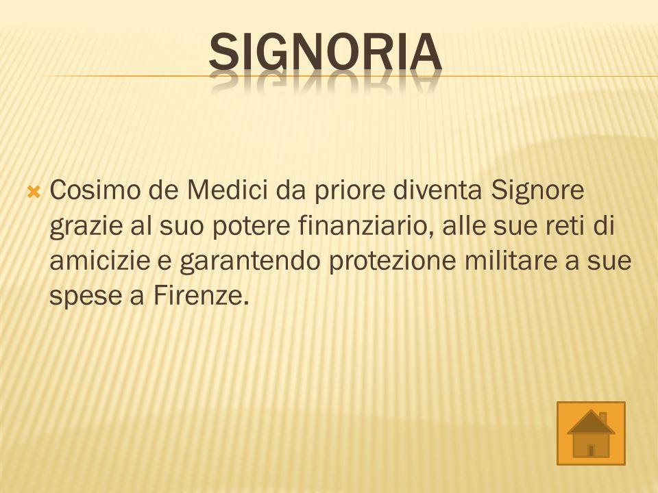 Cosimo de Medici da priore diventa Signore grazie al suo potere finanziario, alle sue reti di amicizie e garantendo protezione militare a sue spese a