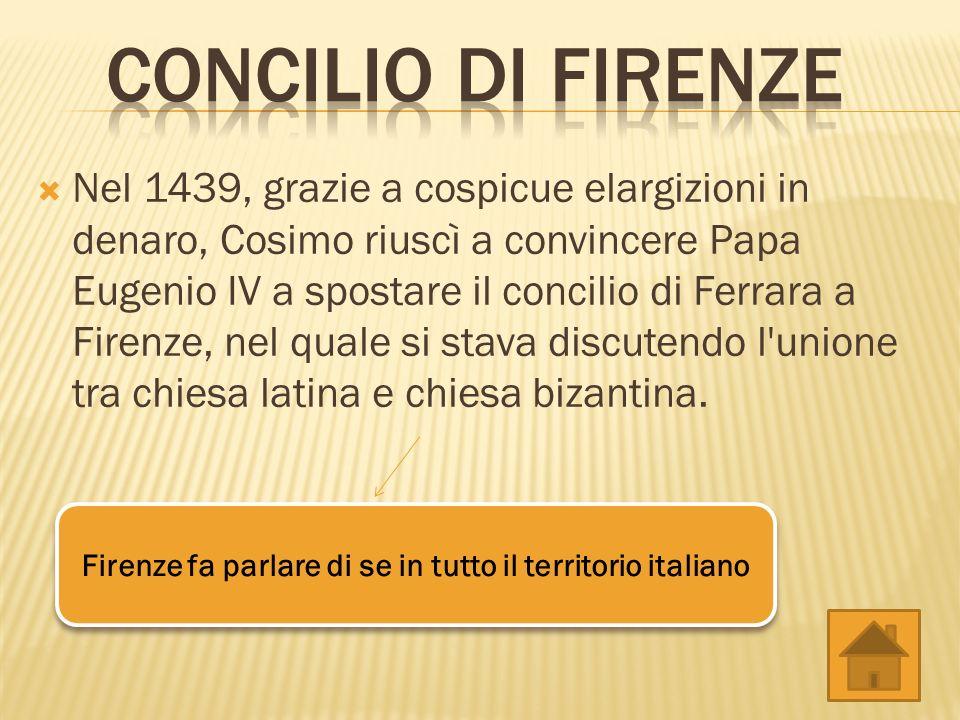 Nel 1439, grazie a cospicue elargizioni in denaro, Cosimo riuscì a convincere Papa Eugenio IV a spostare il concilio di Ferrara a Firenze, nel quale s
