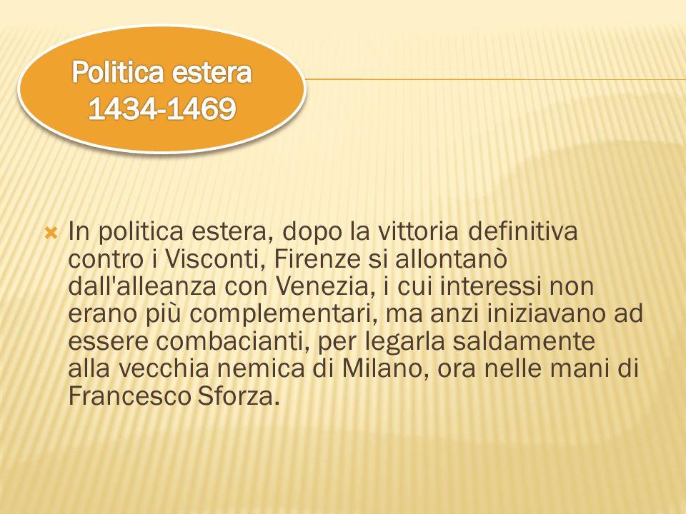 In politica estera, dopo la vittoria definitiva contro i Visconti, Firenze si allontanò dall'alleanza con Venezia, i cui interessi non erano più compl