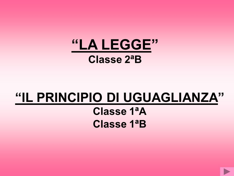 LA LEGGE Classe 2ªB IL PRINCIPIO DI UGUAGLIANZA Classe 1ªA Classe 1ªB