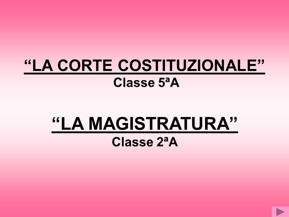 LA CORTE COSTITUZIONALE Classe 5ªA LA MAGISTRATURA Classe 2ªA