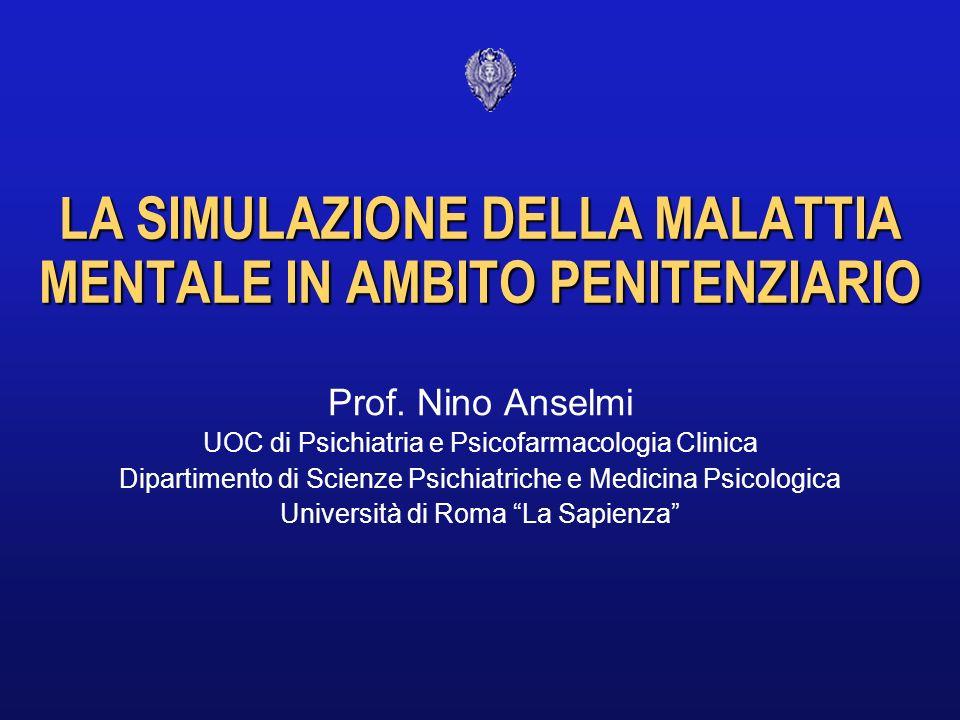 LA SIMULAZIONE DELLA MALATTIA MENTALE IN AMBITO PENITENZIARIO Prof. Nino Anselmi UOC di Psichiatria e Psicofarmacologia Clinica Dipartimento di Scienz