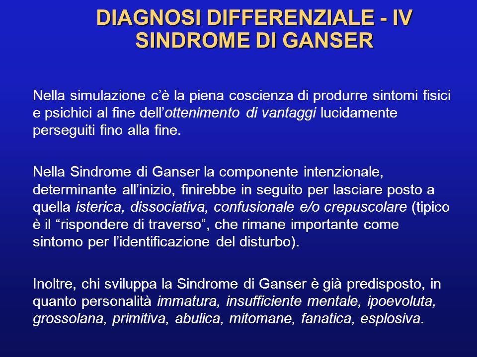 DIAGNOSI DIFFERENZIALE - IV SINDROME DI GANSER Nella simulazione cè la piena coscienza di produrre sintomi fisici e psichici al fine dellottenimento d