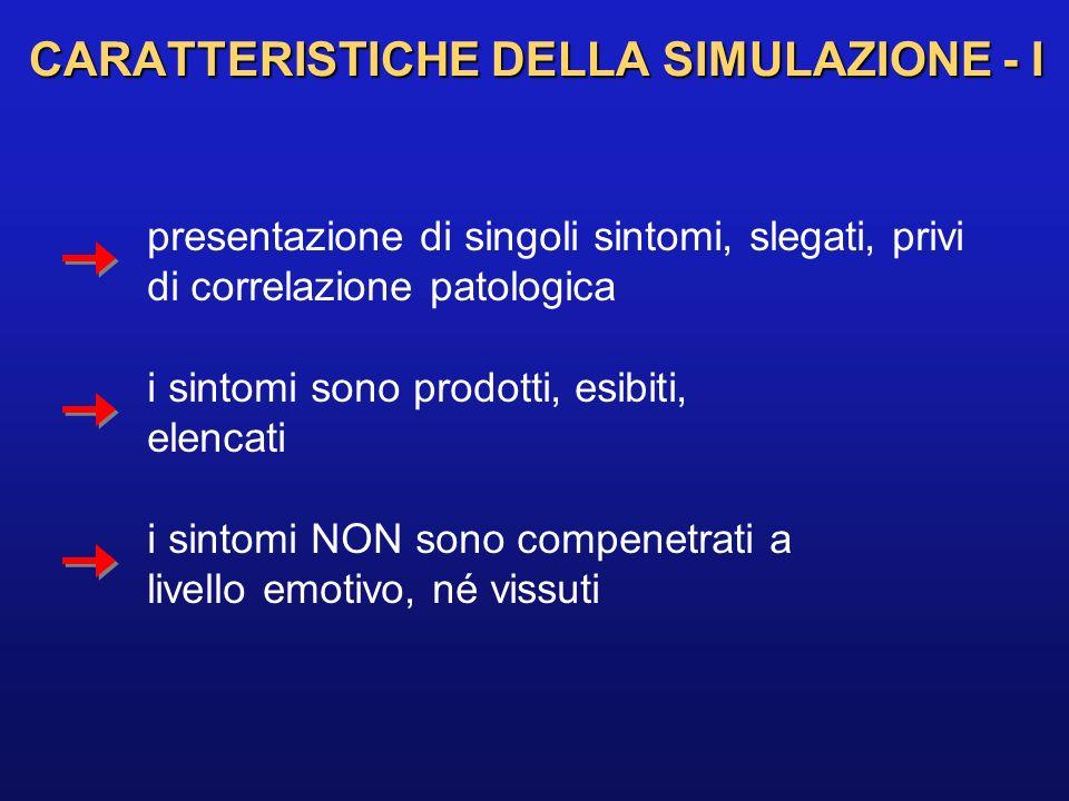 CARATTERISTICHE DELLA SIMULAZIONE - I presentazione di singoli sintomi, slegati, privi di correlazione patologica i sintomi sono prodotti, esibiti, el