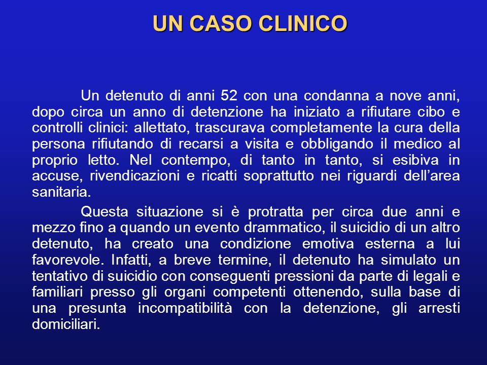 UN CASO CLINICO Un detenuto di anni 52 con una condanna a nove anni, dopo circa un anno di detenzione ha iniziato a rifiutare cibo e controlli clinici