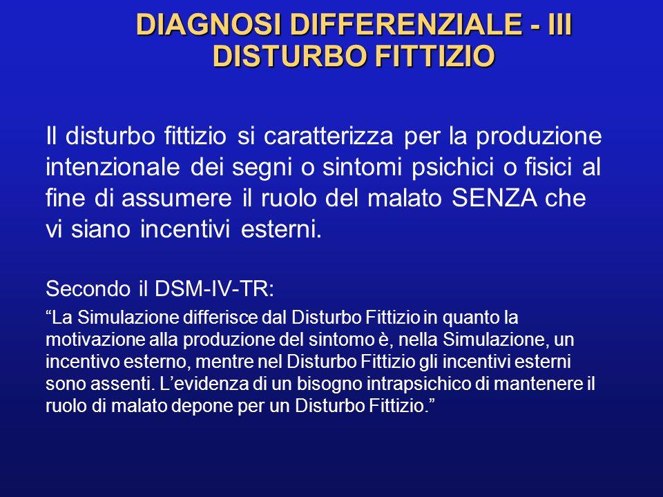 DIAGNOSI DIFFERENZIALE - III DISTURBO FITTIZIO Il disturbo fittizio si caratterizza per la produzione intenzionale dei segni o sintomi psichici o fisi