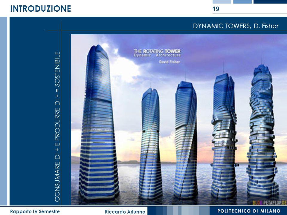 Riccardo Arlunno Rapporto IV Semestre 19 INTRODUZIONE DYNAMIC TOWERS, D. Fisher CONSUMARE DI + E PRODURRE DI + = SOSTENIBILE
