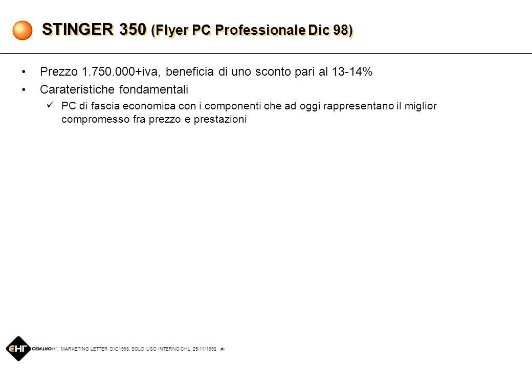 , MARKETING LETTER DIC1998, SOLO USO INTERNO CHL, 25/11/1998 4 POWERDROME 450 (Flyer PC Professionale Dic 98) Prezzo 3.350.000+iva, beneficia di uno sconto pari al 7-8% Caratteristiche fondamentali Monitor Philips 107S, che rappresenta un buon prodotto entry level ed ottima alternativa al Viewpoint 17 (scelta low-price) Asus P2B-F, che sostituisce il modello P2B fornendo uno slot PCI aggiuntivo STB Velocity 4400, che grazie al chip Riva TNT rappresenta il punto di riferimento attuale in campo di prestazioni grafiche Lettore DVD 4X Creative (oppure Hitachi, a causa di indisponibilità di prodotto), avviato ormai a sostituire nel breve periodo il tradizionale CD-ROM Maxtor Diamond Max Plus 7,5GB prodotto estremamente valido e alternativa prestazionalmente superiore rispetto alla serie EL o EX di Quantum
