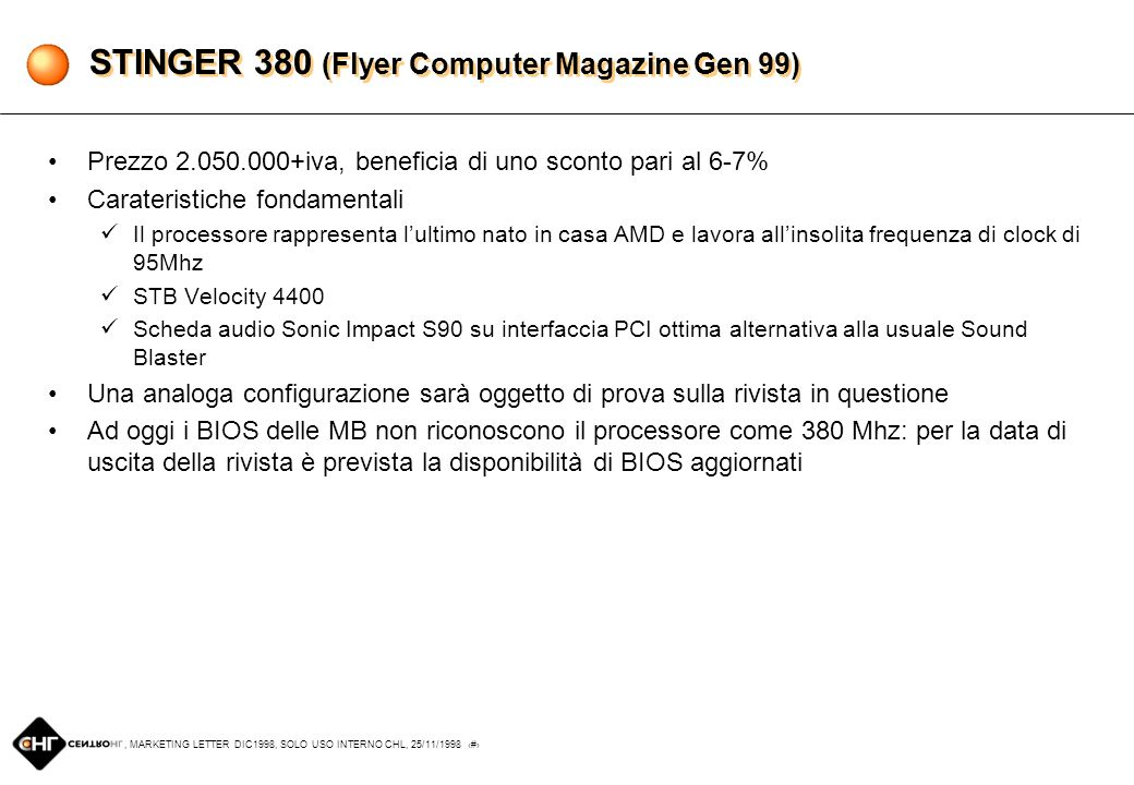 , MARKETING LETTER DIC1998, SOLO USO INTERNO CHL, 25/11/1998 7 STINGER 380 (Flyer Computer Magazine Gen 99) Prezzo 2.050.000+iva, beneficia di uno sconto pari al 6-7% Carateristiche fondamentali Il processore rappresenta lultimo nato in casa AMD e lavora allinsolita frequenza di clock di 95Mhz STB Velocity 4400 Scheda audio Sonic Impact S90 su interfaccia PCI ottima alternativa alla usuale Sound Blaster Una analoga configurazione sarà oggetto di prova sulla rivista in questione Ad oggi i BIOS delle MB non riconoscono il processore come 380 Mhz: per la data di uscita della rivista è prevista la disponibilità di BIOS aggiornati