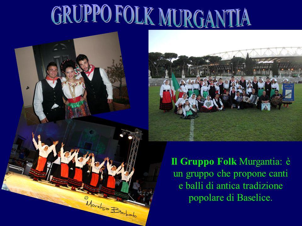 Il Gruppo Folk Murgantia: è un gruppo che propone canti e balli di antica tradizione popolare di Baselice.