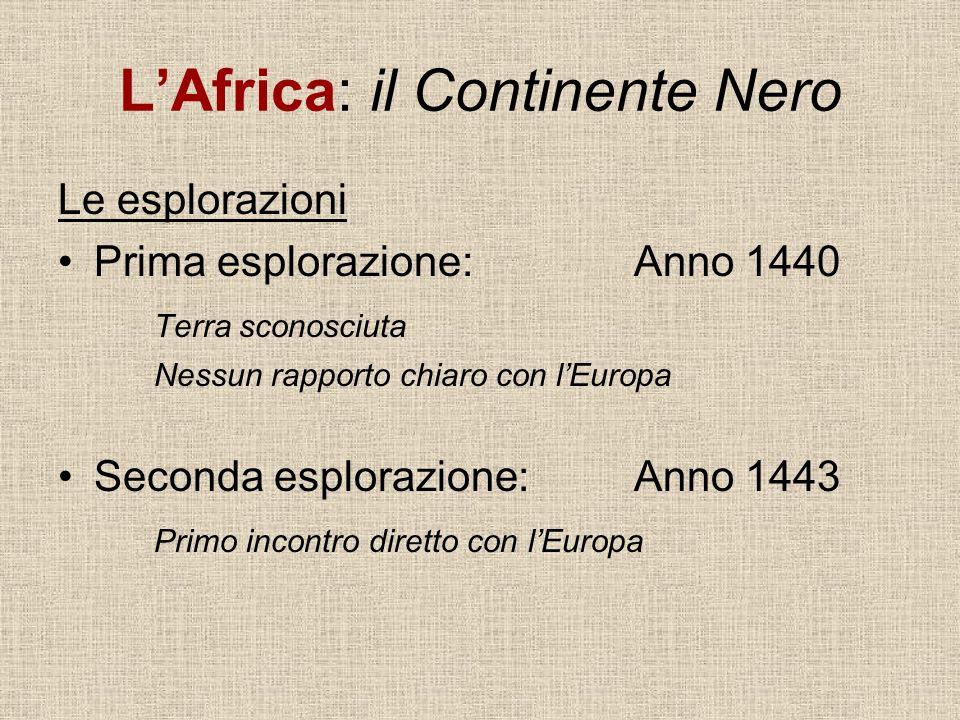 LAfrica: il Continente Nero Le esplorazioni Prima esplorazione: Anno 1440 Terra sconosciuta Nessun rapporto chiaro con lEuropa Seconda esplorazione: A