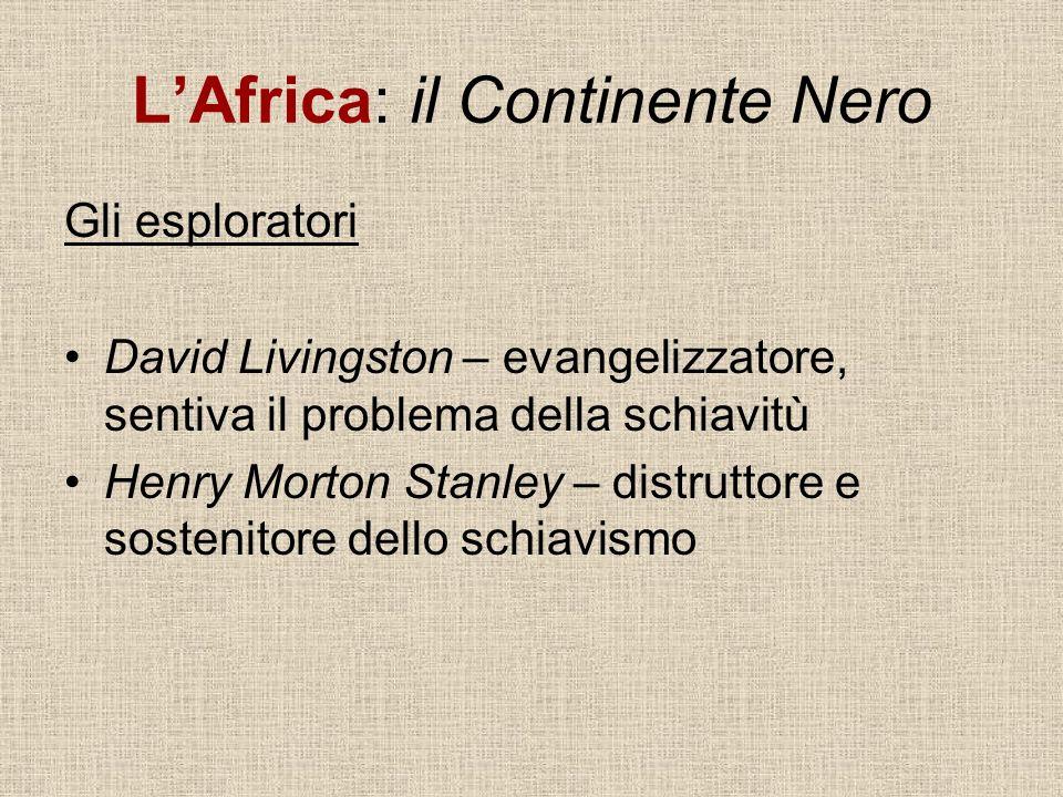 LAfrica: il Continente Nero Gli esploratori David Livingston – evangelizzatore, sentiva il problema della schiavitù Henry Morton Stanley – distruttore