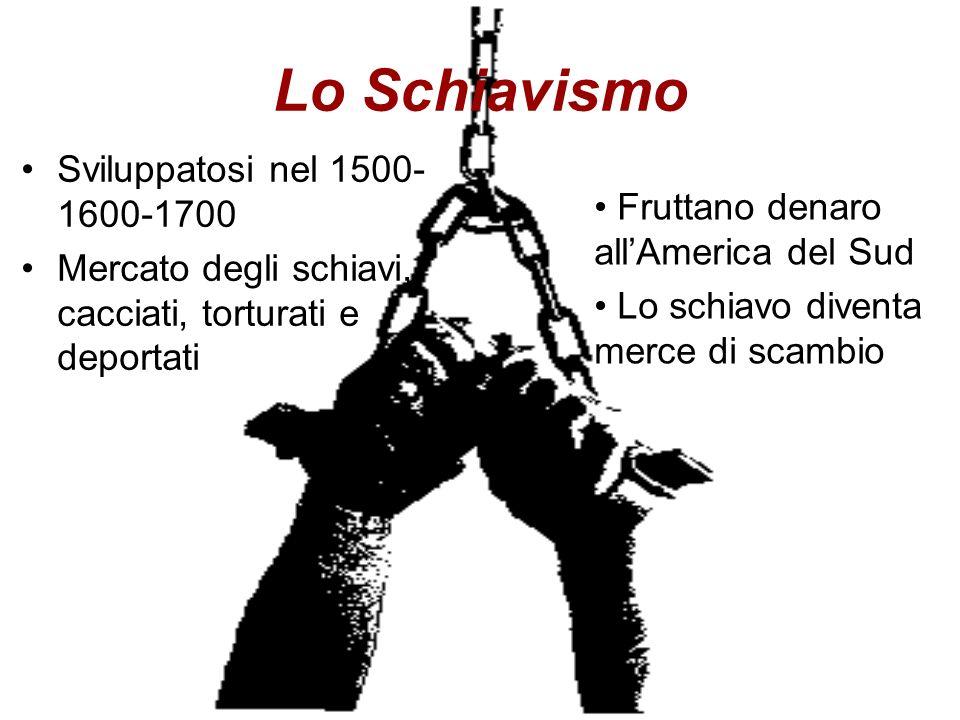 Lo Schiavismo Sviluppatosi nel 1500- 1600-1700 Mercato degli schiavi, cacciati, torturati e deportati Fruttano denaro allAmerica del Sud Lo schiavo di