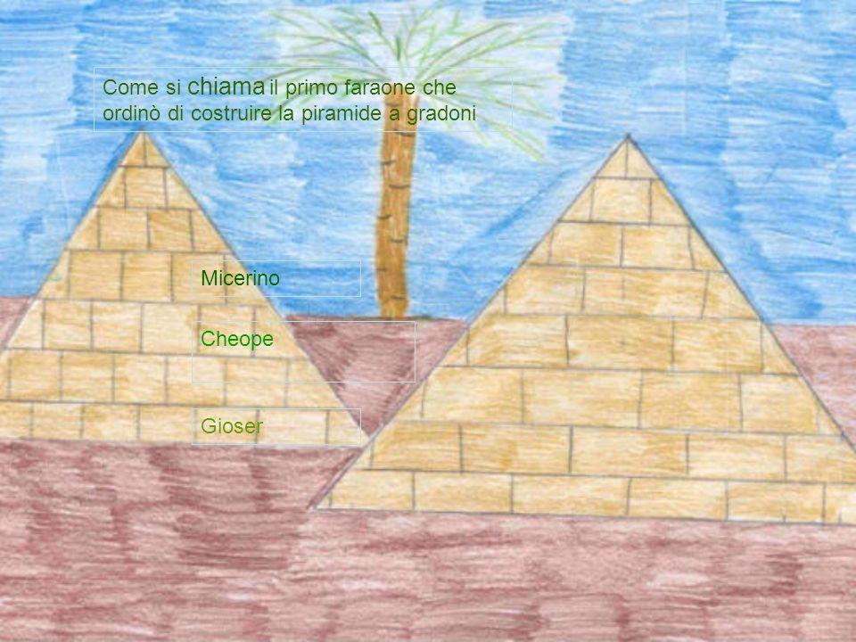 Come si chiama il primo faraone che ordinò di costruire la piramide a gradoni Gioser Cheope Micerino