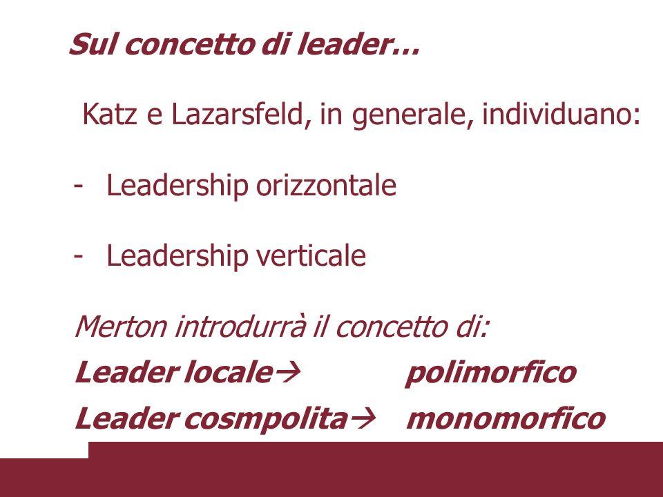 Katz e Lazarsfeld, in generale, individuano: -Leadership orizzontale -Leadership verticale Merton introdurrà il concetto di: Leader locale polimorfico